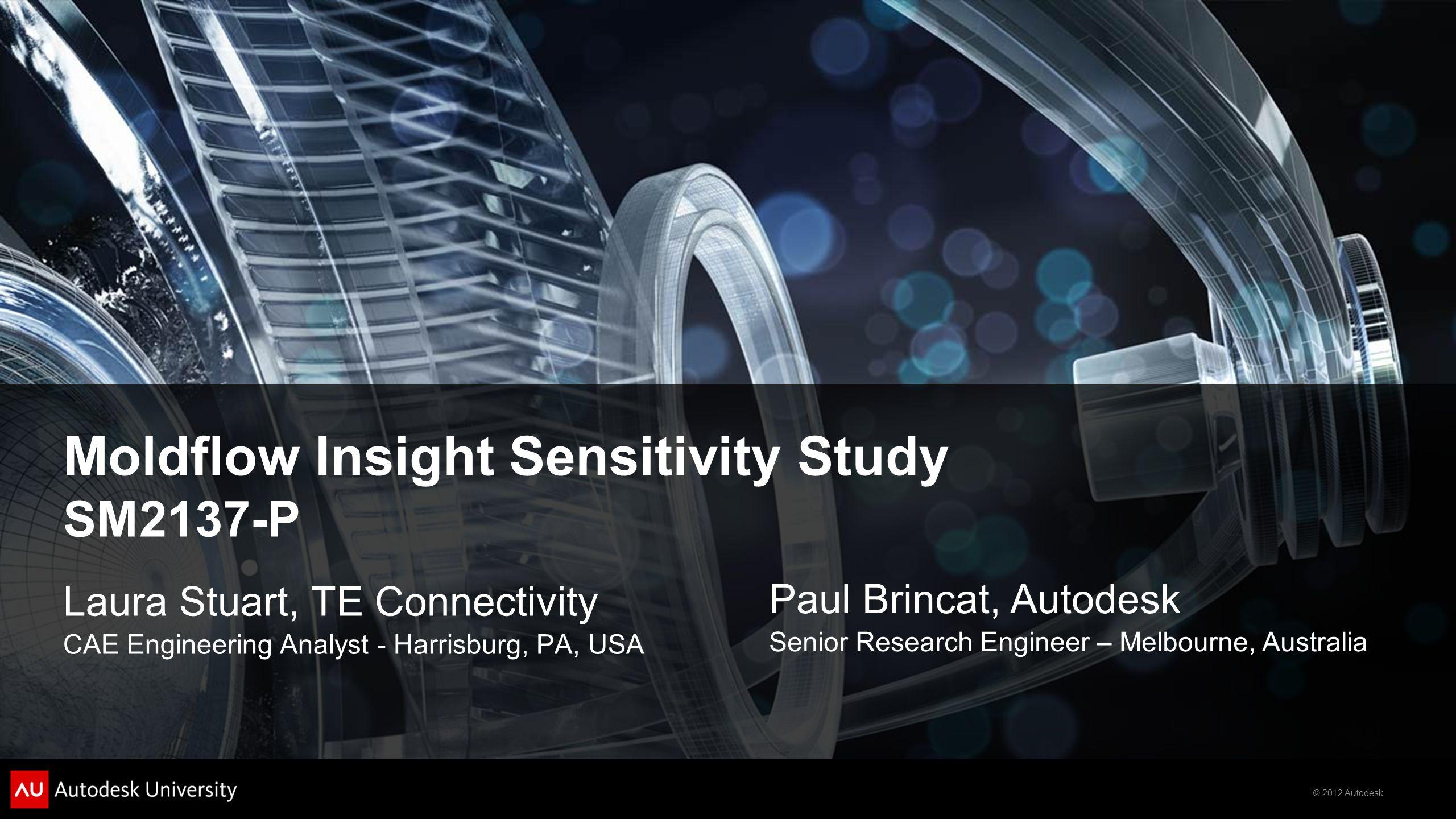 © 2012 Autodesk Moldflow Insight Sensitivity Study SM2137-P Laura Stuart, TE Connectivity CAE Engineering Analyst - Harrisburg, PA, USA Paul Brincat,