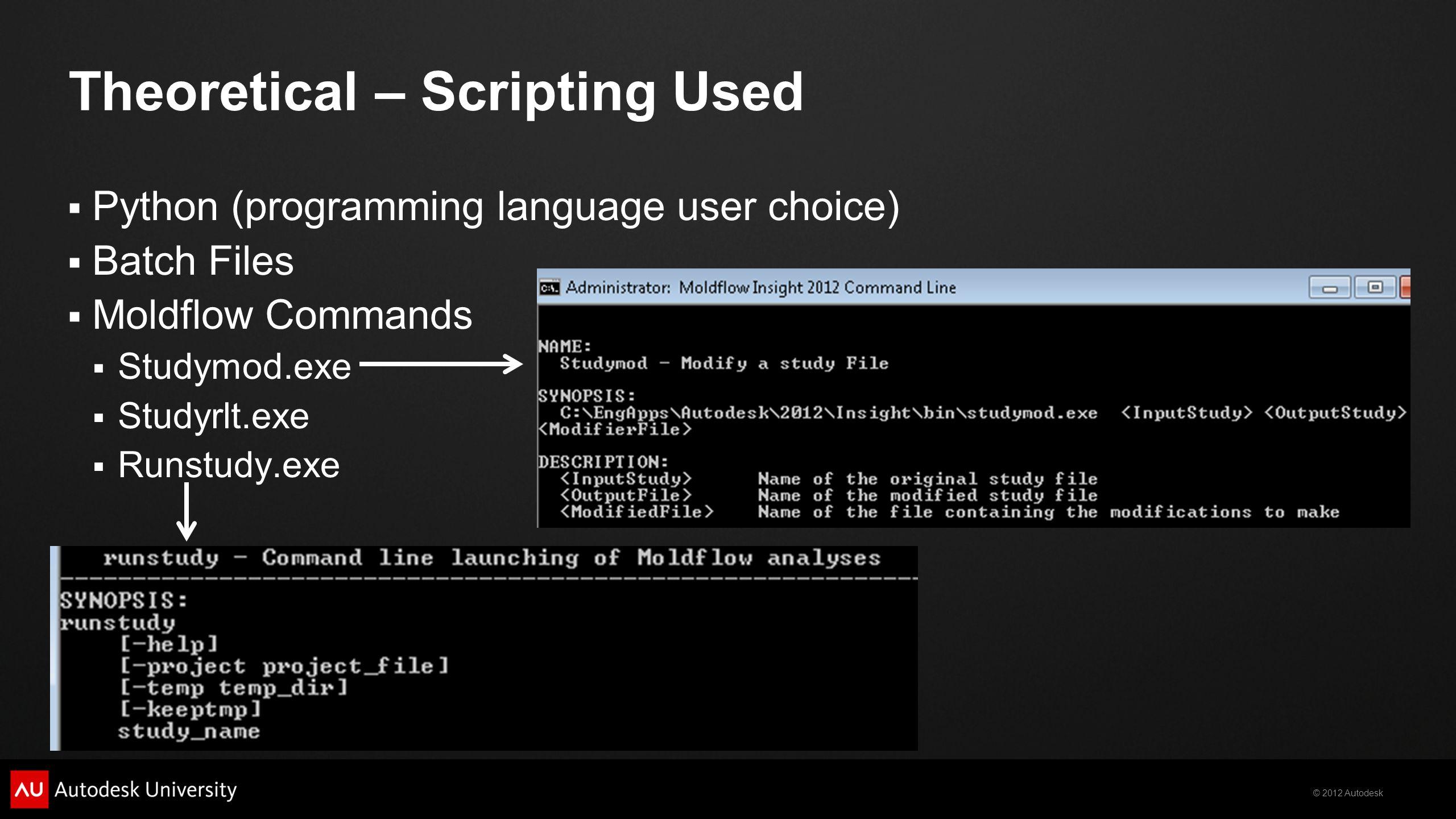 © 2012 Autodesk  Python (programming language user choice)  Batch Files  Moldflow Commands  Studymod.exe  Studyrlt.exe  Runstudy.exe Theoretical