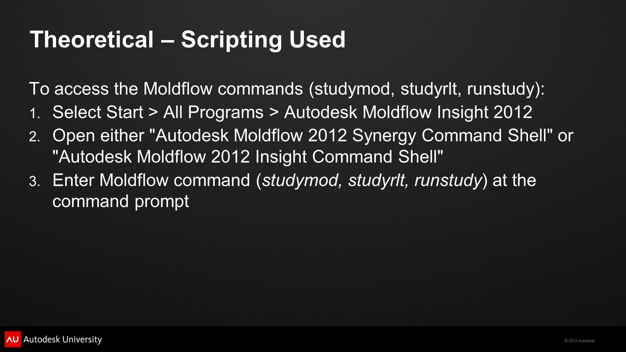 © 2012 Autodesk Theoretical – Scripting Used To access the Moldflow commands (studymod, studyrlt, runstudy): 1. Select Start > All Programs > Autodesk
