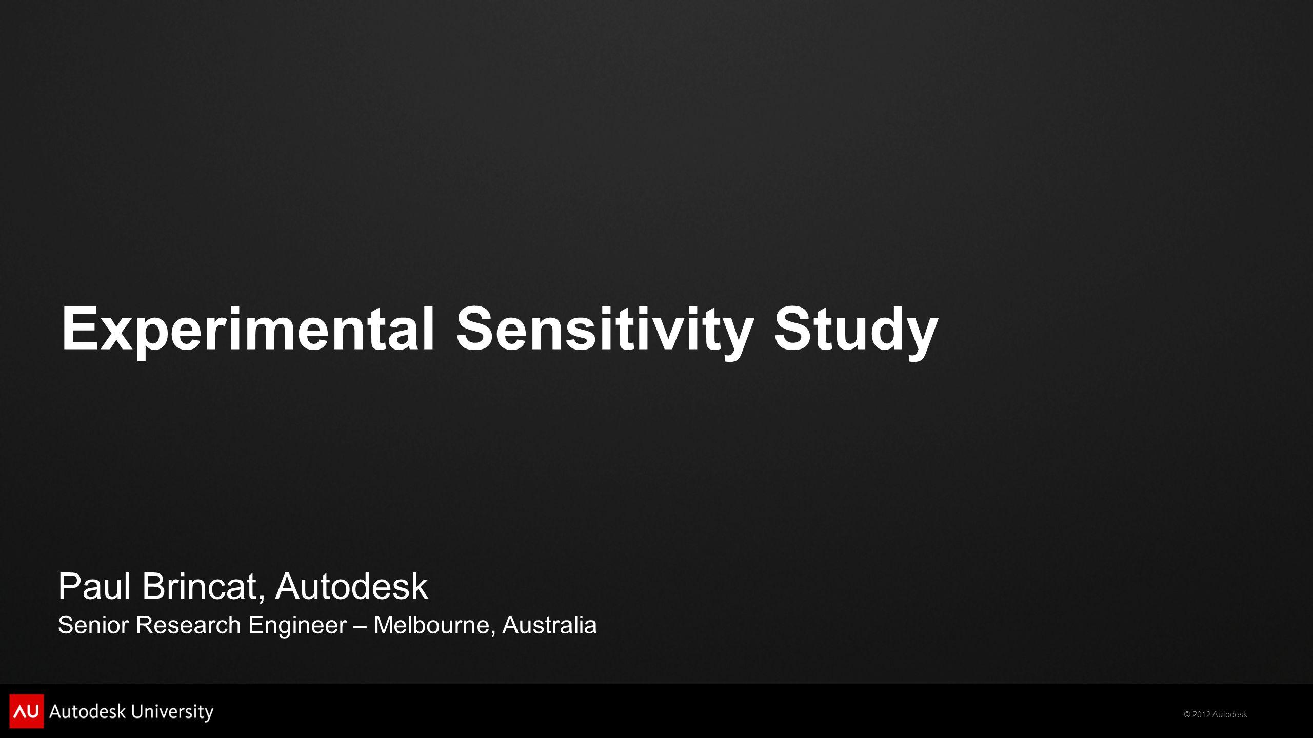 © 2012 Autodesk Experimental Sensitivity Study Paul Brincat, Autodesk Senior Research Engineer – Melbourne, Australia