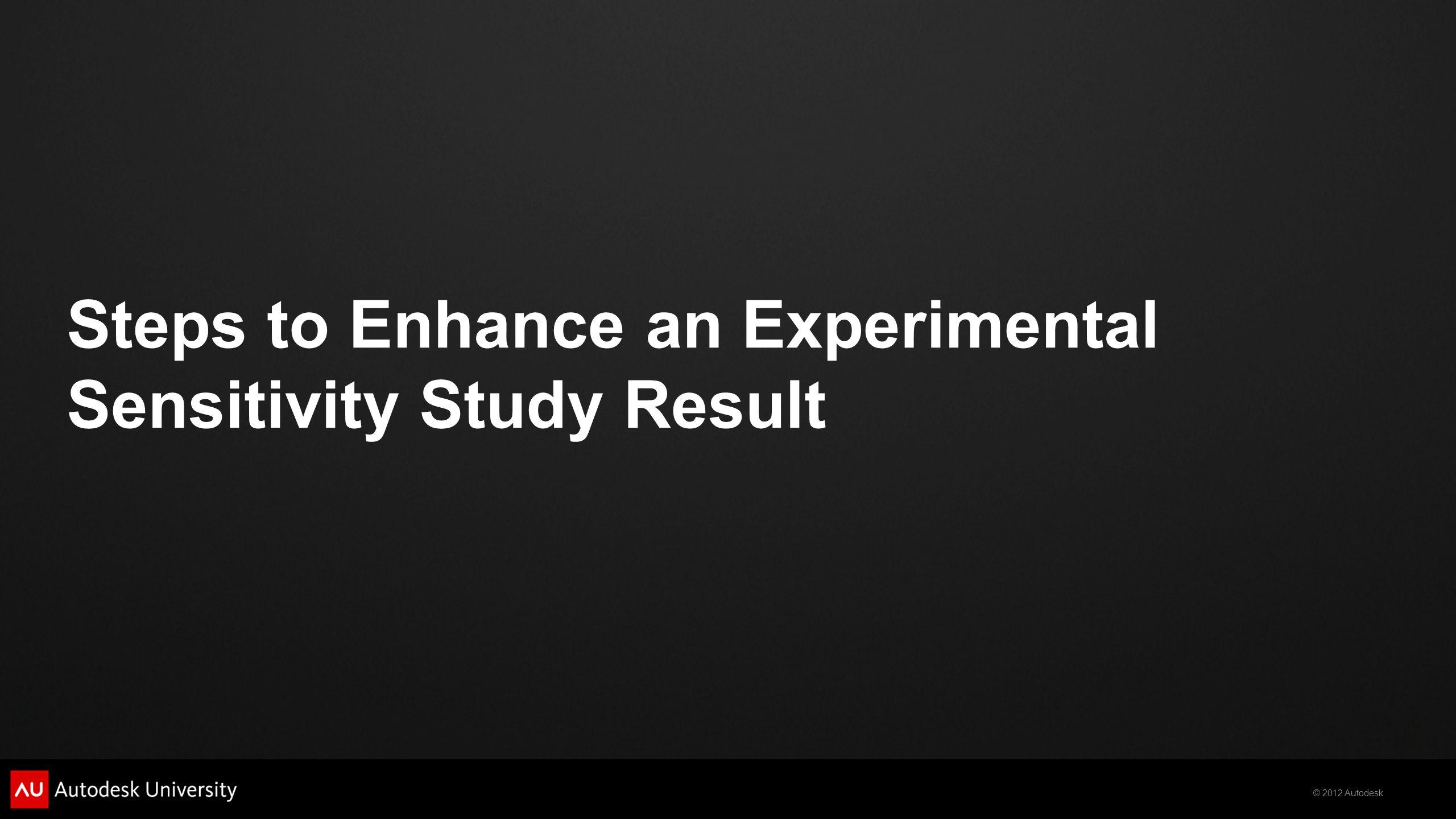 © 2012 Autodesk Steps to Enhance an Experimental Sensitivity Study Result