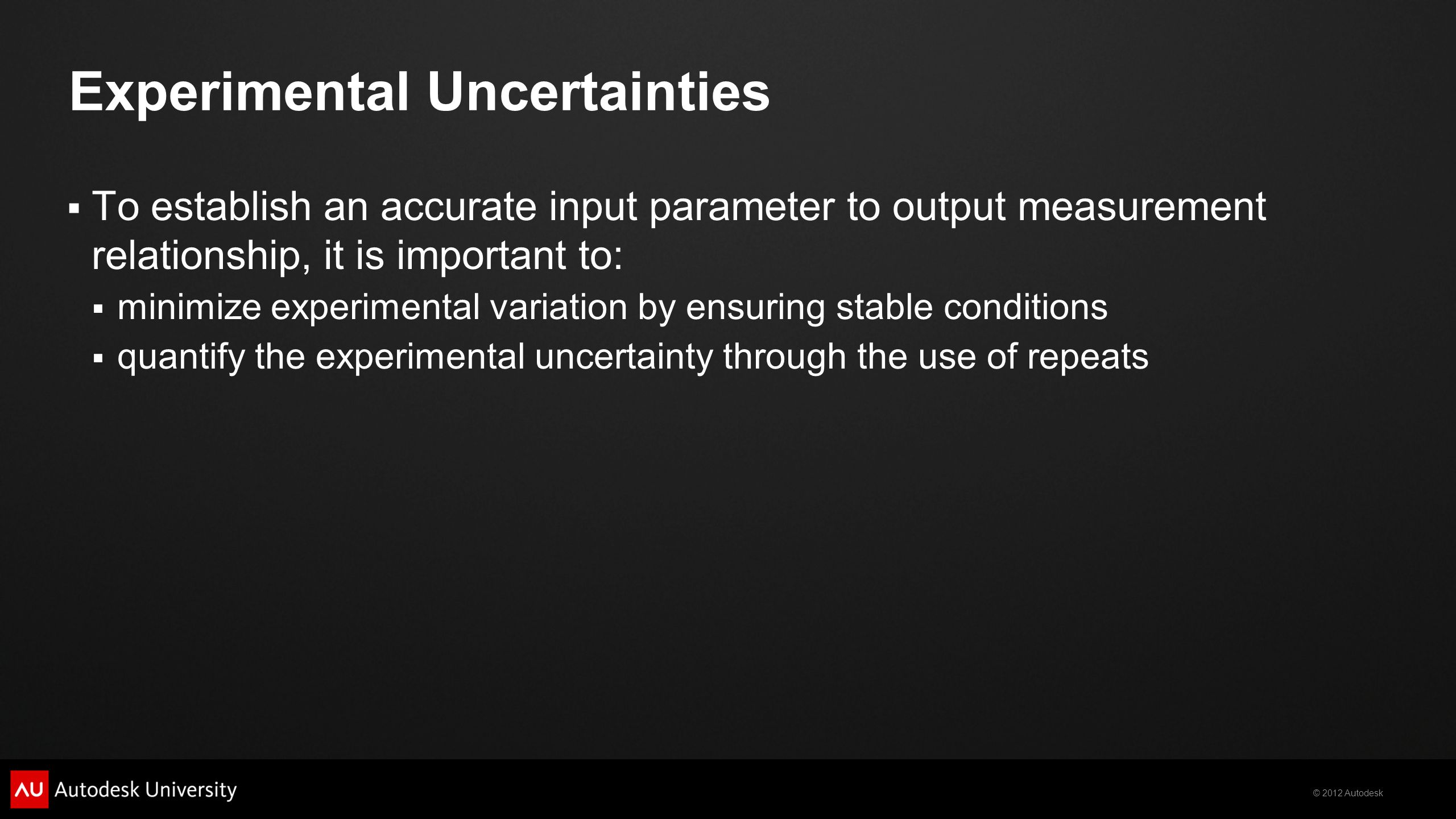 © 2012 Autodesk Experimental Uncertainties  To establish an accurate input parameter to output measurement relationship, it is important to:  minimi
