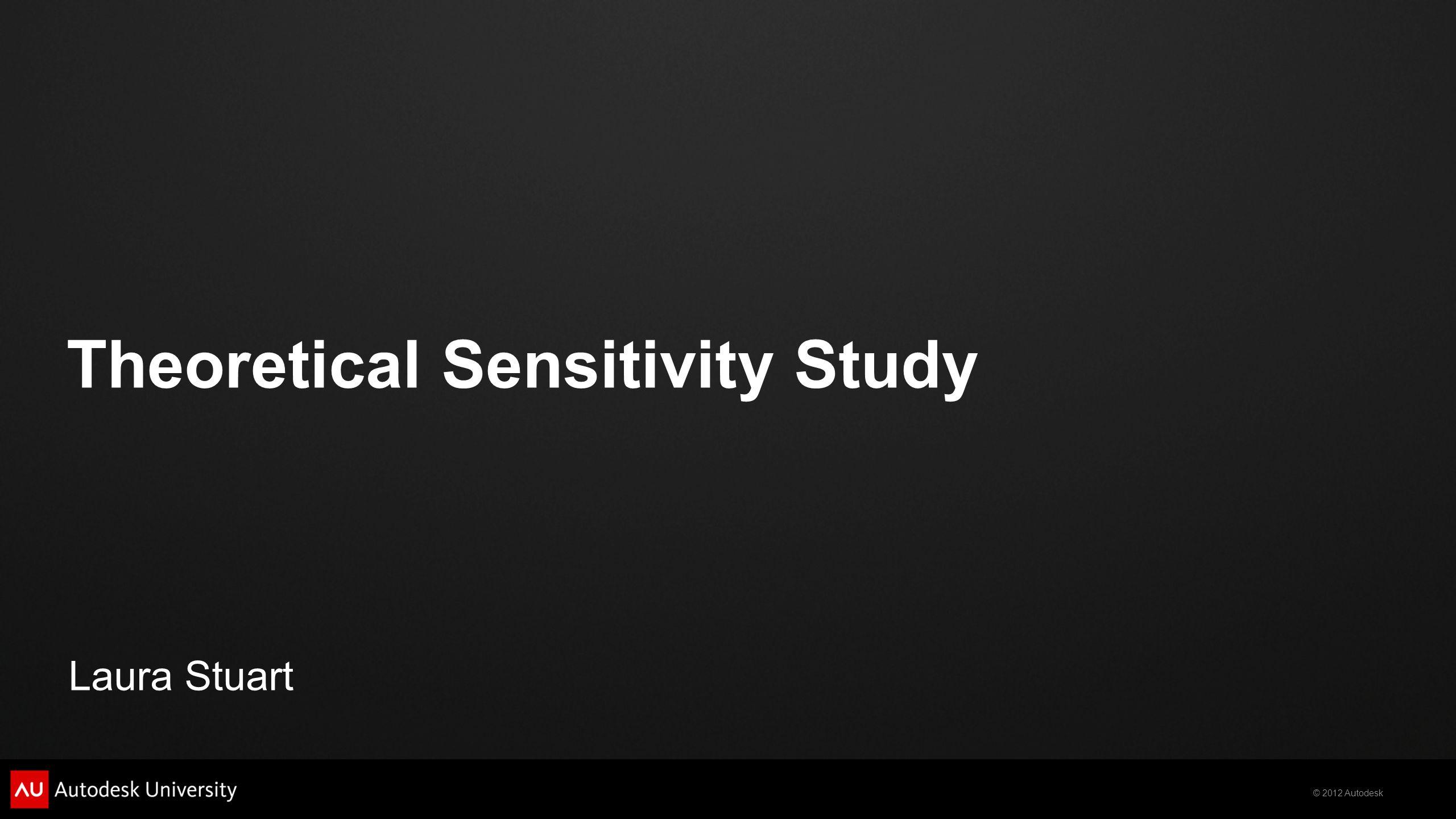 © 2012 Autodesk Theoretical Sensitivity Study Laura Stuart