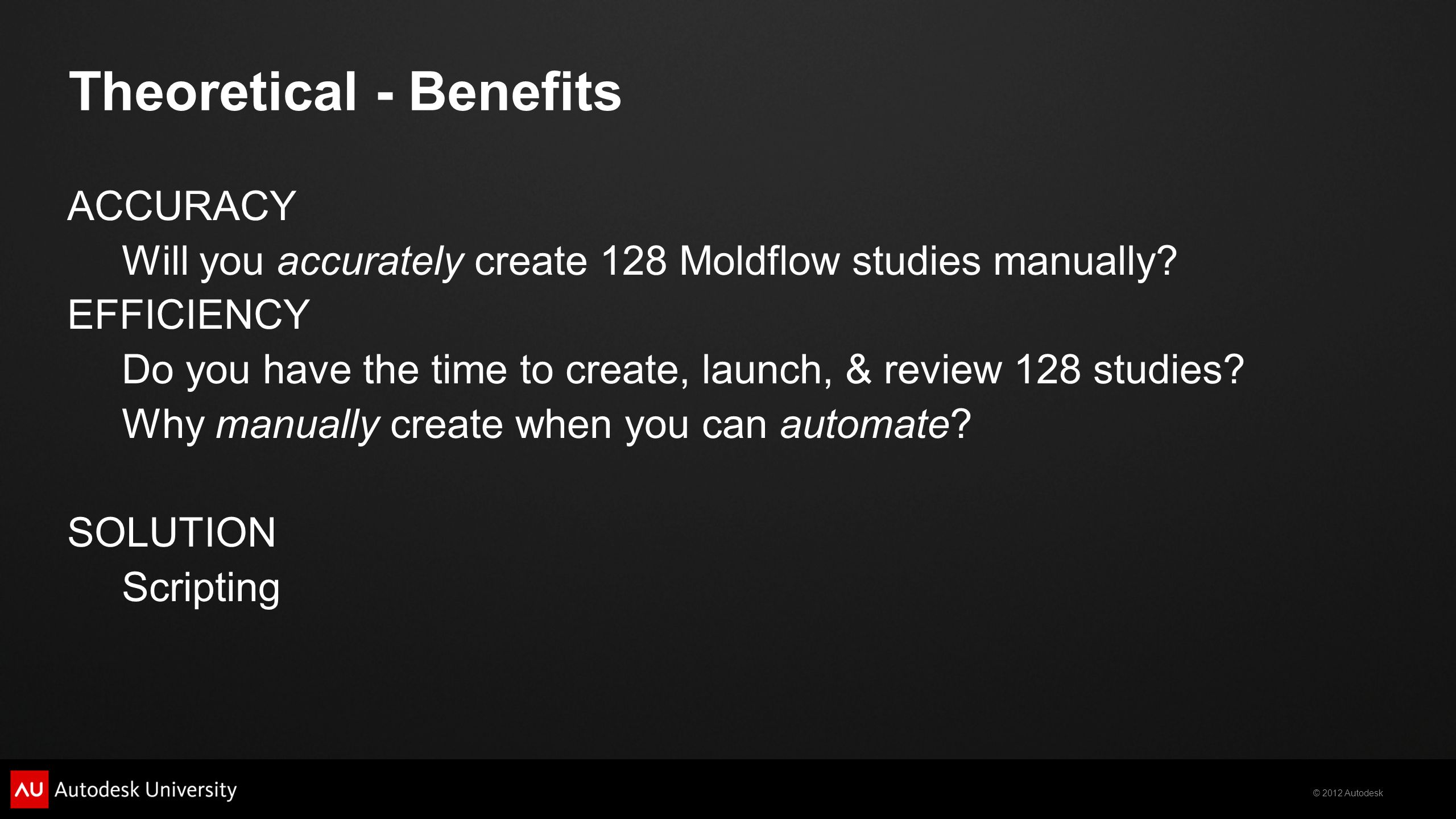 © 2012 Autodesk ACCURACY Will you accurately create 128 Moldflow studies manually? EFFICIENCY Do you have the time to create, launch, & review 128 stu