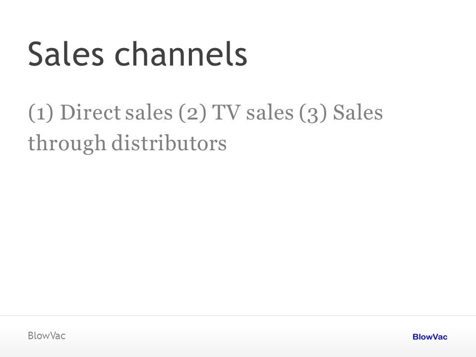 Sales channels (1) Direct sales (2) TV sales (3) Sales through distributors BlowVac