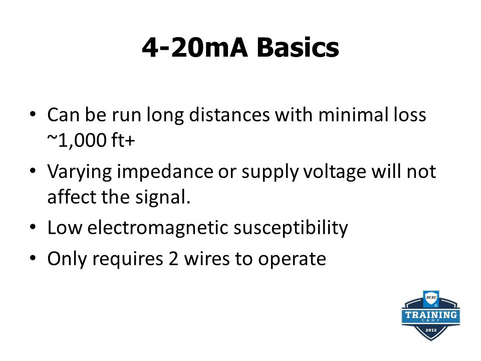 4-20mA Basics Can be run long distances with minimal loss ~1,000 ft+ Varying impedance or supply voltage will not affect the signal. Low electromagnet