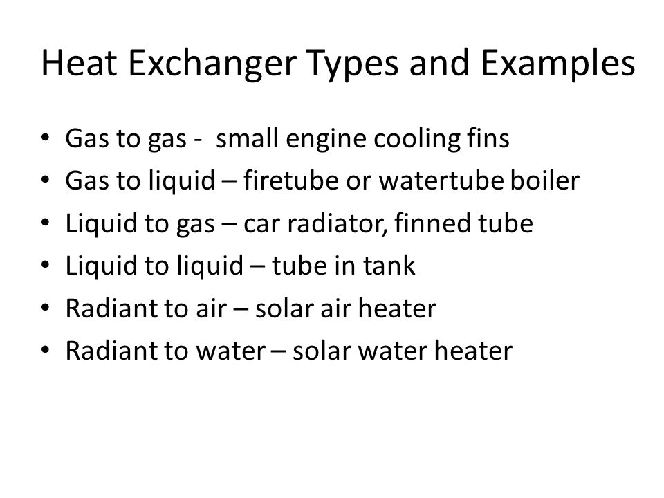 Heat Exchanger Types and Examples Gas to gas - small engine cooling fins Gas to liquid – firetube or watertube boiler Liquid to gas – car radiator, finned tube Liquid to liquid – tube in tank Radiant to air – solar air heater Radiant to water – solar water heater