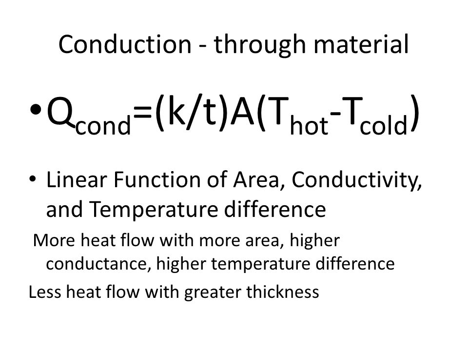 Conduction - through material Q cond =(k/t)A(T hot -T cold ) Linear Function of Area, Conductivity, and Temperature difference More heat flow with more area, higher conductance, higher temperature difference Less heat flow with greater thickness