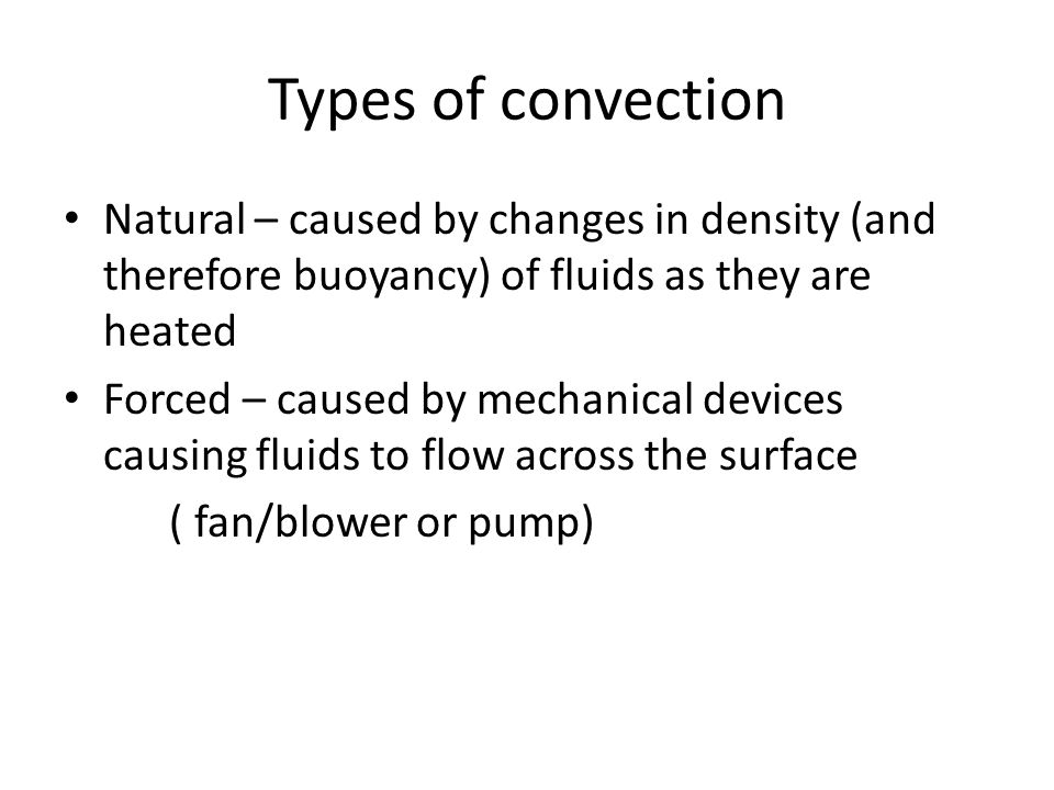 Types of convection Natural – caused by changes in density (and therefore buoyancy) of fluids as they are heated Forced – caused by mechanical devices causing fluids to flow across the surface ( fan/blower or pump)