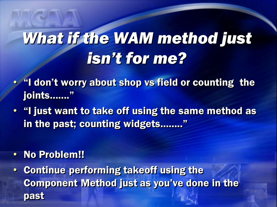 "What if the WAM method just isn't for me? ""I don't worry about shop vs field or counting the joints……."" ""I just want to take off using the same method"