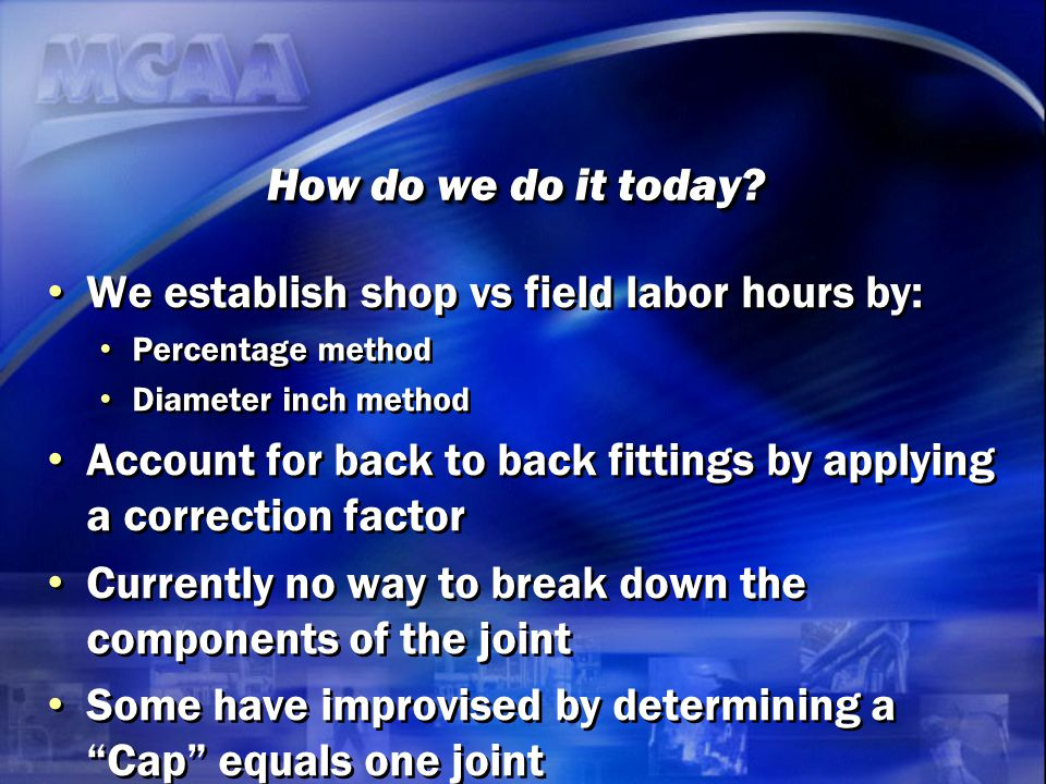 How do we do it today? We establish shop vs field labor hours by: Percentage method Diameter inch method Account for back to back fittings by applying