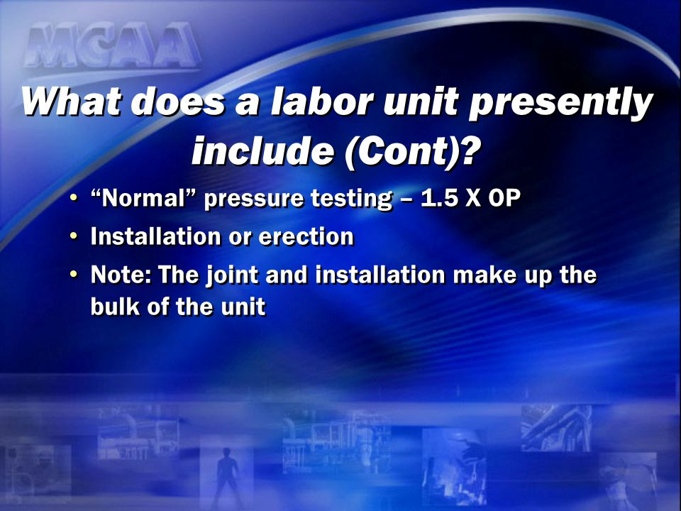 "What does a labor unit presently include (Cont)? ""Normal"" pressure testing – 1.5 X OP Installation or erection Note: The joint and installation make u"