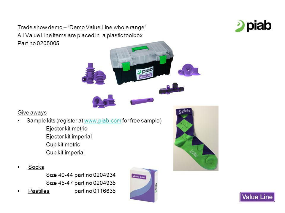 Trade show demo – Demo Value Line whole range All Value Line items are placed in a plastic toolbox Part.no 0205005 Give aways Sample kits (register at www.piab.com for free sample)www.piab.com Ejector kit metric Ejector kit imperial Cup kit metric Cup kit imperial Socks Size 40-44part.no 0204934 Size 45-47part.no 0204935 Pastillespart.no 0116635