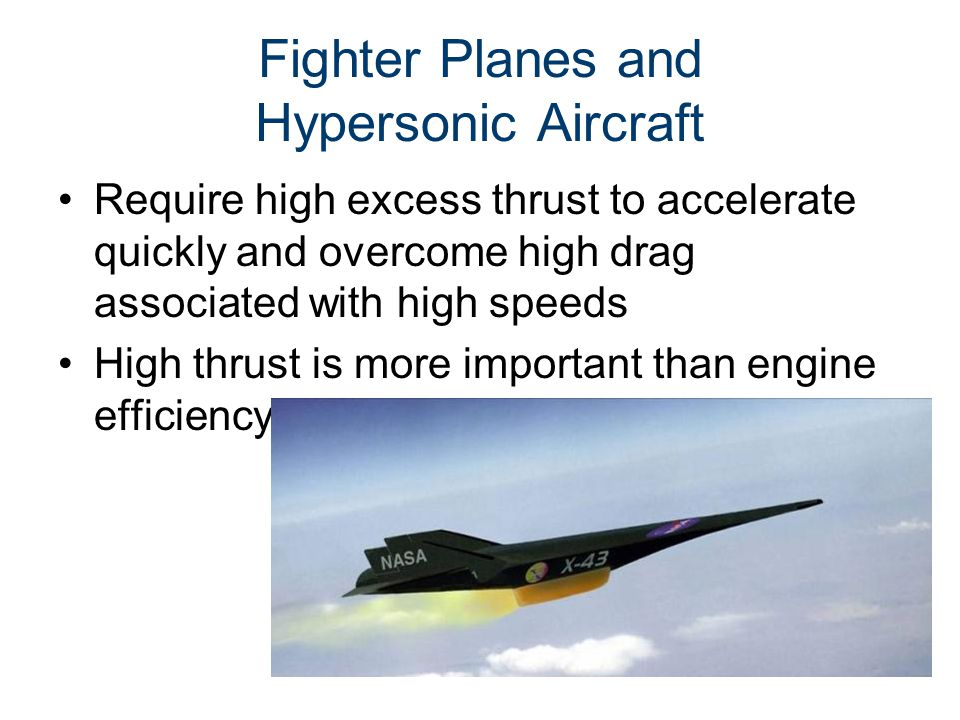 Fighter Planes and Hypersonic Aircraft Require high excess thrust to accelerate quickly and overcome high drag associated with high speeds High thrust