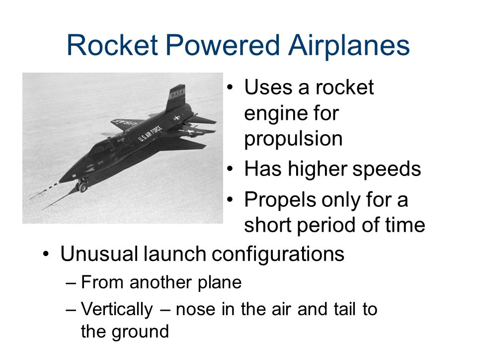 Rocket Powered Airplanes Uses a rocket engine for propulsion Has higher speeds Propels only for a short period of time Unusual launch configurations –From another plane –Vertically – nose in the air and tail to the ground
