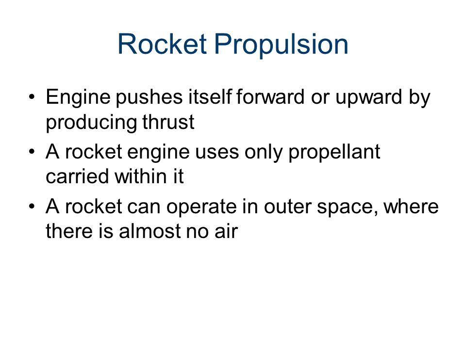 Rocket Propulsion Engine pushes itself forward or upward by producing thrust A rocket engine uses only propellant carried within it A rocket can operate in outer space, where there is almost no air