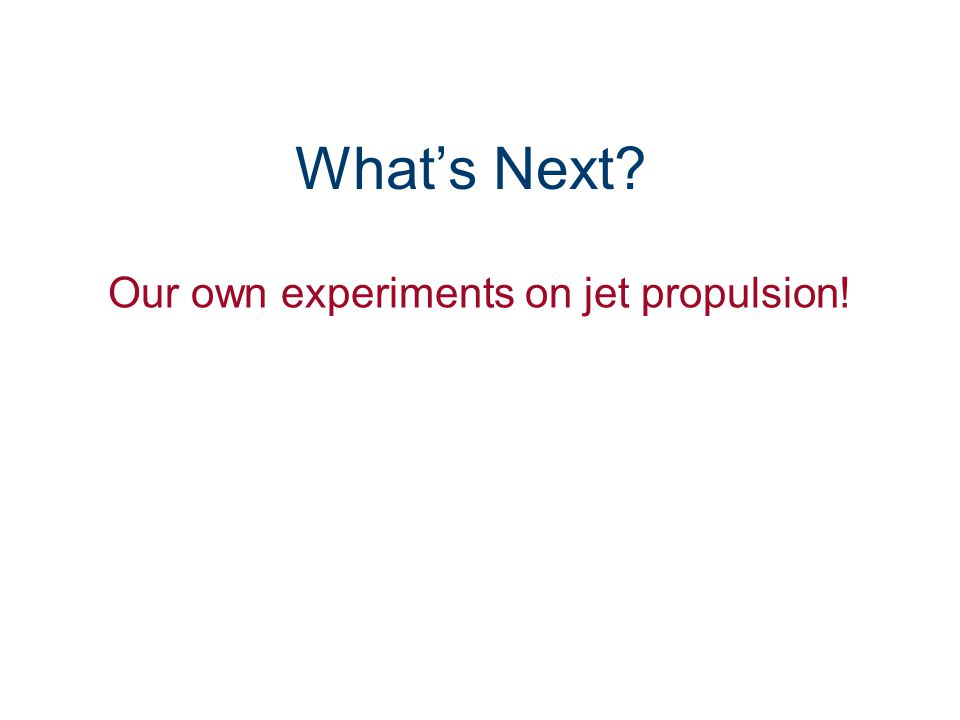 What's Next Our own experiments on jet propulsion!