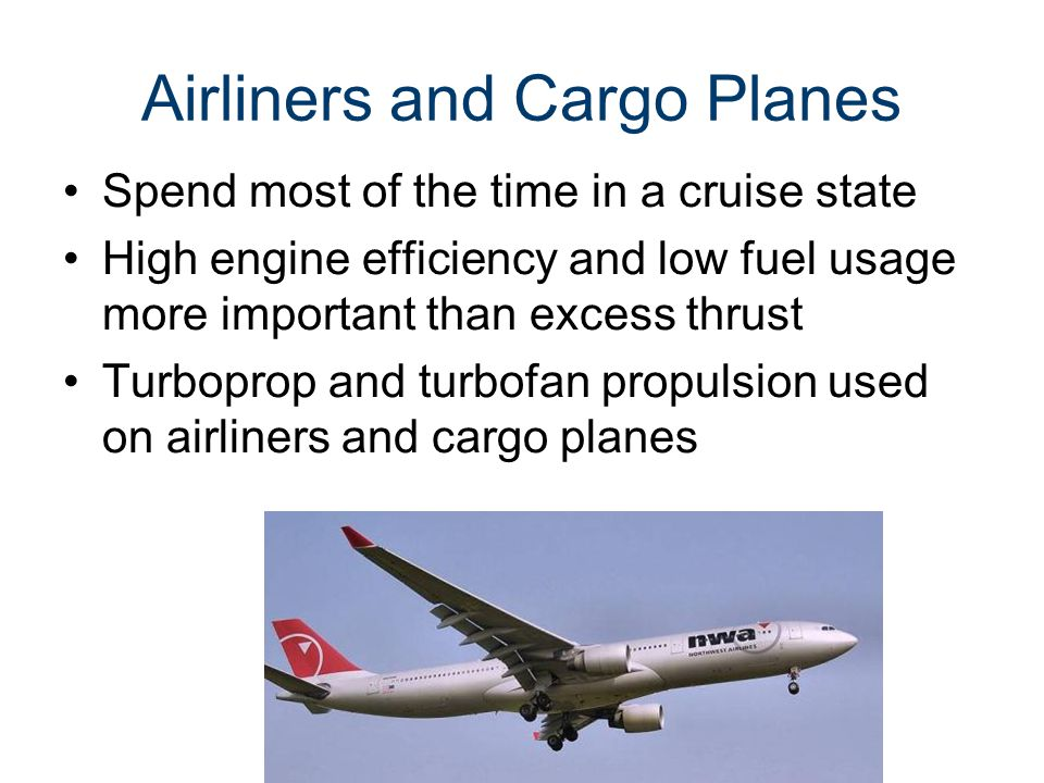 Airliners and Cargo Planes Spend most of the time in a cruise state High engine efficiency and low fuel usage more important than excess thrust Turboprop and turbofan propulsion used on airliners and cargo planes