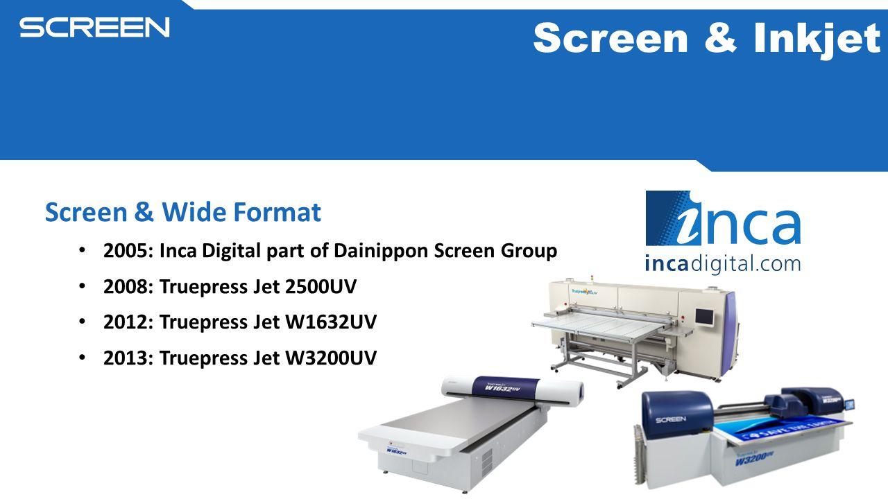 Screen & Wide Format 2005: Inca Digital part of Dainippon Screen Group 2008: Truepress Jet 2500UV 2012: Truepress Jet W1632UV 2013: Truepress Jet W3200UV Screen & Inkjet