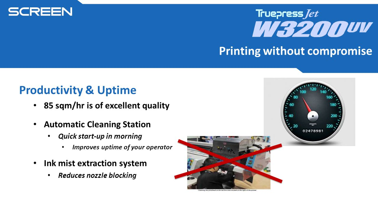 Productivity & Uptime 85 sqm/hr is of excellent quality Automatic Cleaning Station Quick start-up in morning Improves uptime of your operator Ink mist extraction system Reduces nozzle blocking