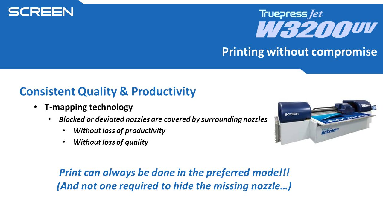Printing without compromise Consistent Quality & Productivity T-mapping technology Blocked or deviated nozzles are covered by surrounding nozzles Without loss of productivity Without loss of quality Print can always be done in the preferred mode!!.