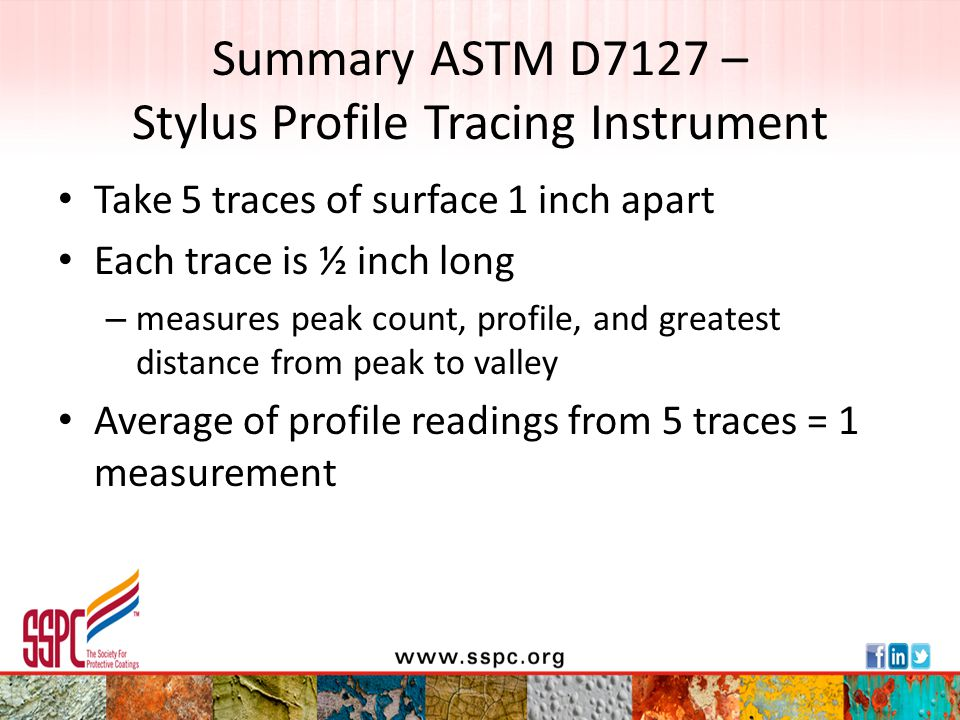Summary ASTM D7127 – Stylus Profile Tracing Instrument Take 5 traces of surface 1 inch apart Each trace is ½ inch long – measures peak count, profile,