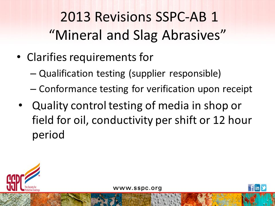 2013 Revisions SSPC-AB 1 Appendix B (nonmandatory unless specified as requirement) contains many requirements from MIL-A-22262(sh) – Friability (must meet CARB requirements) – Crystalline silica (must meet Class A –less than 1%) – Soluble/total metal content (must meet California Title 22 Division 4 Section 66261.24) Status: Published April 2013