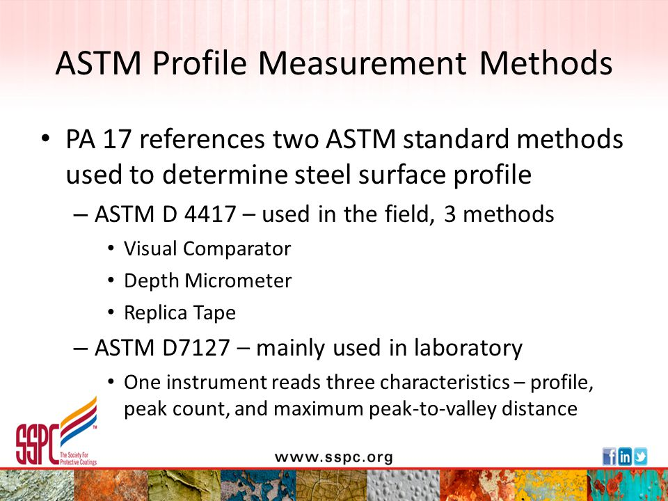 Quick Summary of ASTM D 4417 Field Measurement of Surface Profile Method A – Visual comparator – Compare segments of physical standard to surface Method B – Depth micrometer (probe) – Record highest of 10 gage readings at each of a specified number of locations – Average of highest readings = measurement Method C – Replica tape – Follow tape manufacturer directions to determine the reading on each tape – Average of readings from 2 tapes = measurement