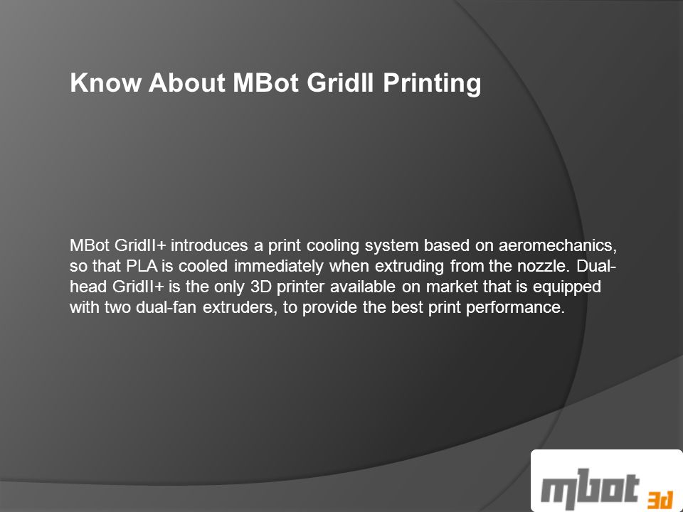 Know About MBot GridII Printing MBot GridII+ introduces a print cooling system based on aeromechanics, so that PLA is cooled immediately when extruding from the nozzle.