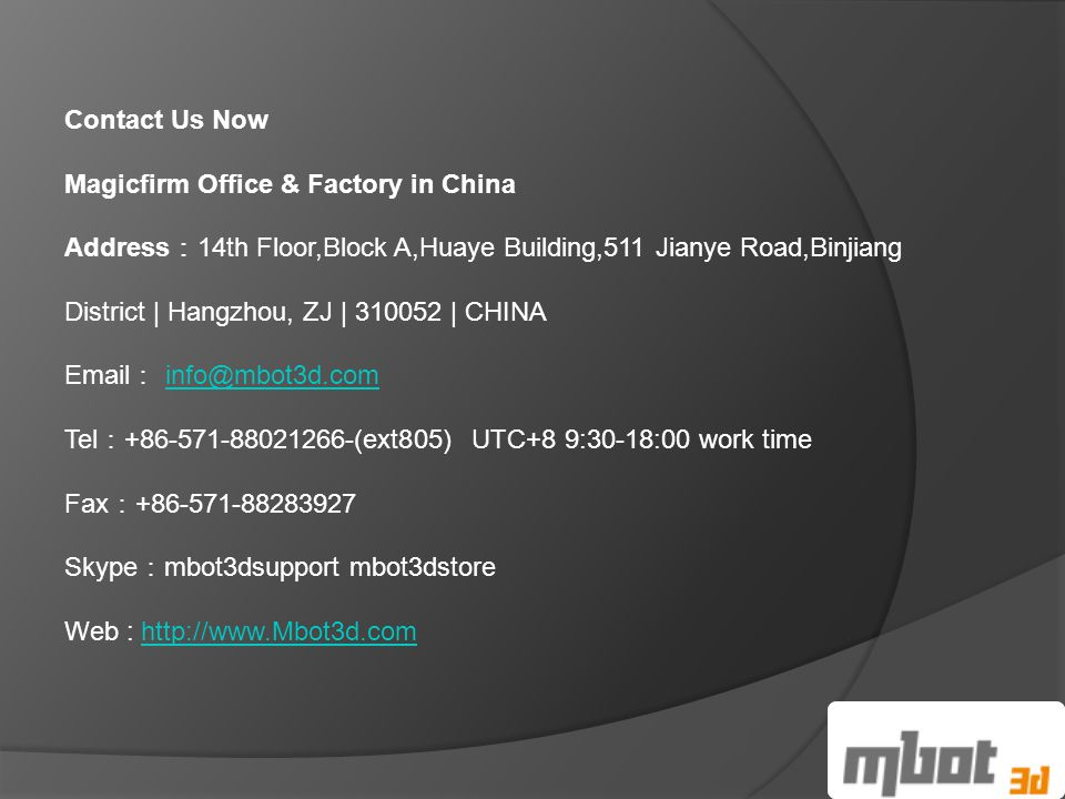 Contact Us Now Magicfirm Office & Factory in China Address : 14th Floor,Block A,Huaye Building,511 Jianye Road,Binjiang District | Hangzhou, ZJ | 310052 | CHINA Email : info@mbot3d.cominfo@mbot3d.com Tel : +86-571-88021266-(ext805) UTC+8 9:30-18:00 work time Fax : +86-571-88283927 Skype : mbot3dsupport mbot3dstore Web : http://www.Mbot3d.comhttp://www.Mbot3d.com