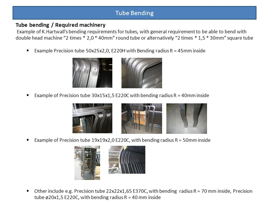 Tube Bending Tube bending / Required machinery Example of K.Hartwall's bending requirements for tubes, with general requirement to be able to bend with double head machine 2 times * 2,0 * 40mm round tube or alternatively 2 times * 1,5 * 30mm square tube  Example Precision tube 50x25x2,0, E220H with Bending radius R = 45mm inside  Example of Precision tube 30x15x1,5 E220C with bending radius R = 40mm inside  Example of Precision tube 19x19x2,0 E220C, with bending radius R = 50mm inside  Other include e.g.