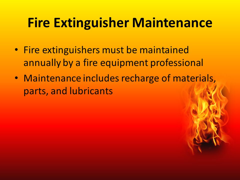Fire Extinguisher Maintenance Fire extinguishers must be maintained annually by a fire equipment professional Maintenance includes recharge of materia