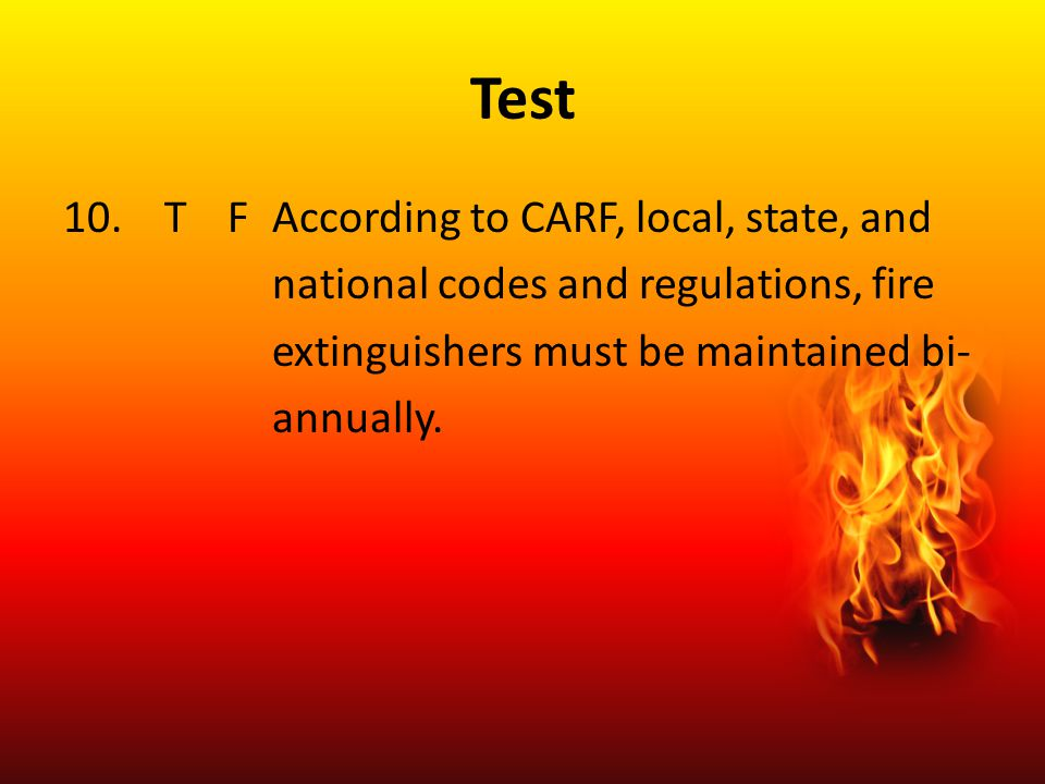Test 10. TFAccording to CARF, local, state, and national codes and regulations, fire extinguishers must be maintained bi- annually.