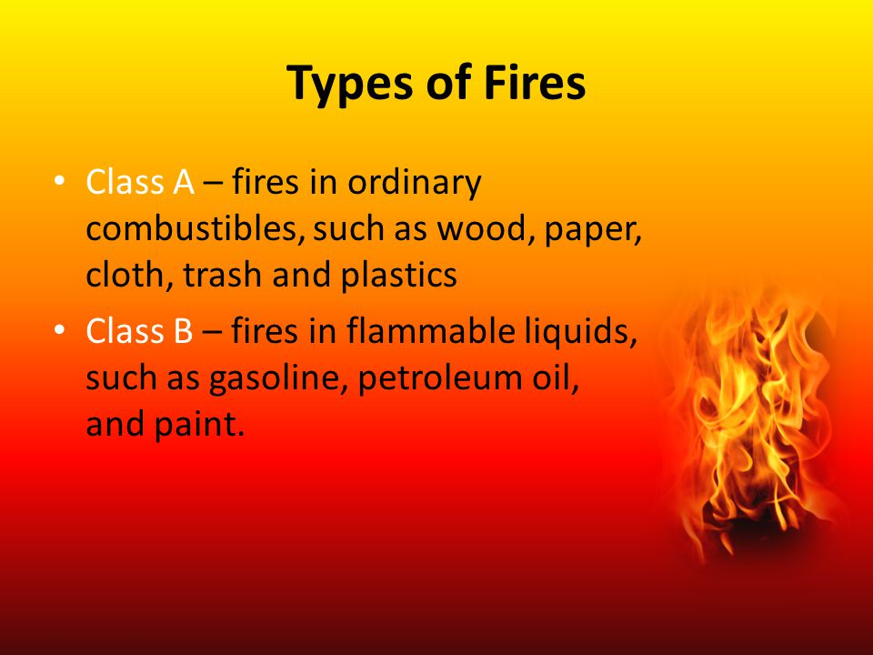 Types of Fires Class A – fires in ordinary combustibles, such as wood, paper, cloth, trash and plastics Class B – fires in flammable liquids, such as