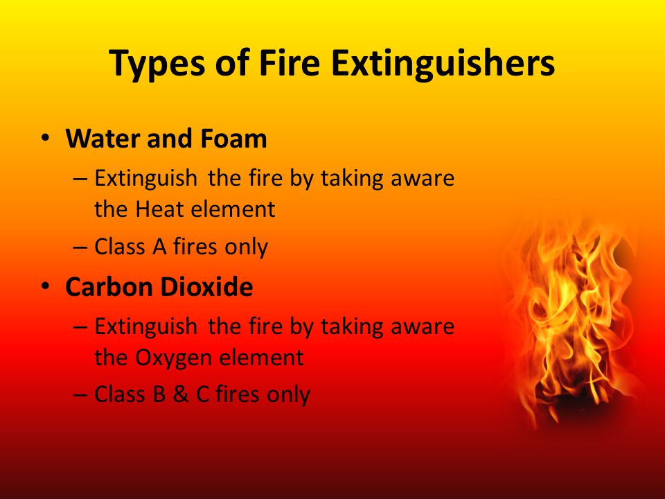 Types of Fire Extinguishers Water and Foam – Extinguish the fire by taking aware the Heat element – Class A fires only Carbon Dioxide – Extinguish the