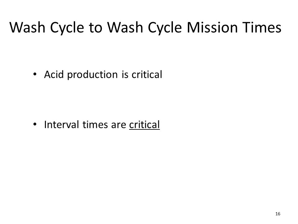 Wash Cycle to Wash Cycle Mission Times Acid production is critical Interval times are critical 16