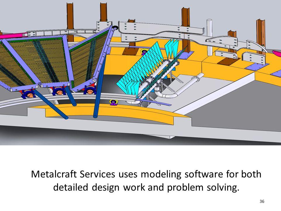 Metalcraft Services uses modeling software for both detailed design work and problem solving. 36