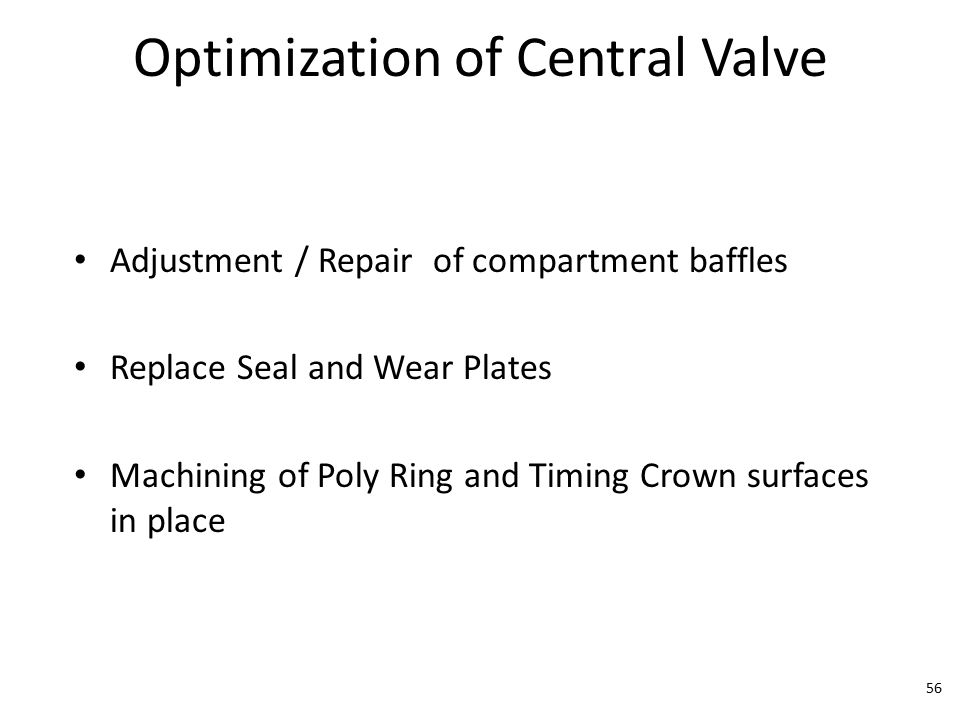 Optimization of Central Valve Adjustment / Repair of compartment baffles Replace Seal and Wear Plates Machining of Poly Ring and Timing Crown surfaces in place 56