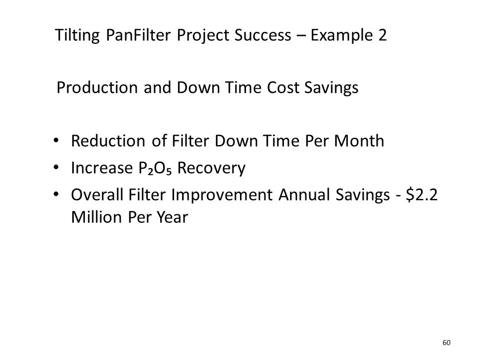 Tilting PanFilter Project Success – Example 2 Production and Down Time Cost Savings Reduction of Filter Down Time Per Month Increase P₂O₅ Recovery Overall Filter Improvement Annual Savings - $2.2 Million Per Year 60