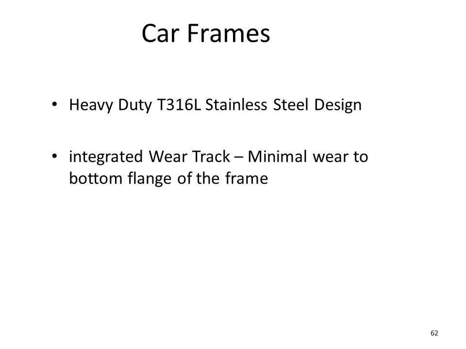 Car Frames Heavy Duty T316L Stainless Steel Design integrated Wear Track – Minimal wear to bottom flange of the frame 62