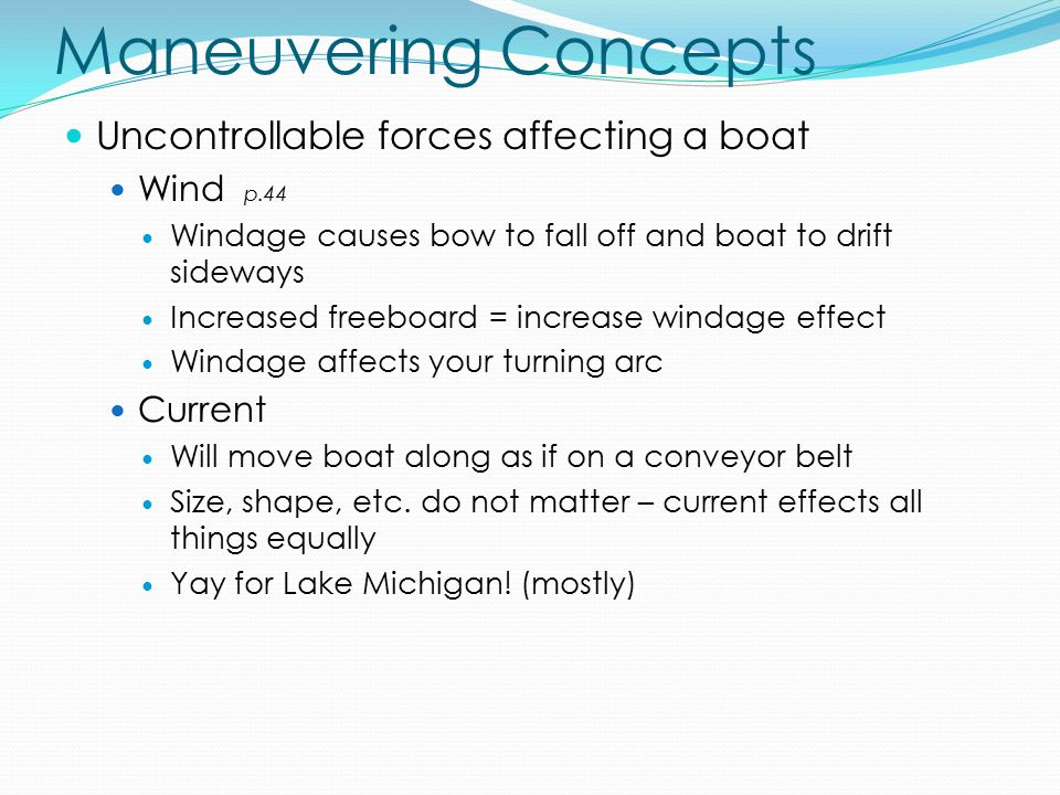Maneuvering Concepts Uncontrollable forces affecting a boat Wind p.44 Windage causes bow to fall off and boat to drift sideways Increased freeboard = increase windage effect Windage affects your turning arc Current Will move boat along as if on a conveyor belt Size, shape, etc.