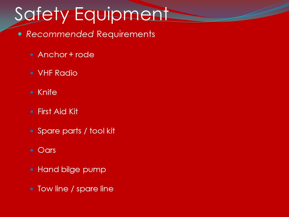 Safety Equipment Recommended Requirements Anchor + rode VHF Radio Knife First Aid Kit Spare parts / tool kit Oars Hand bilge pump Tow line / spare line