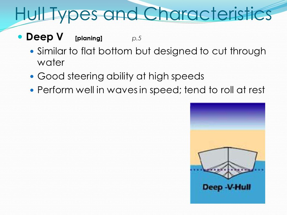 Hull Types and Characteristics Deep V [planing] p.5 Similar to flat bottom but designed to cut through water Good steering ability at high speeds Perform well in waves in speed; tend to roll at rest