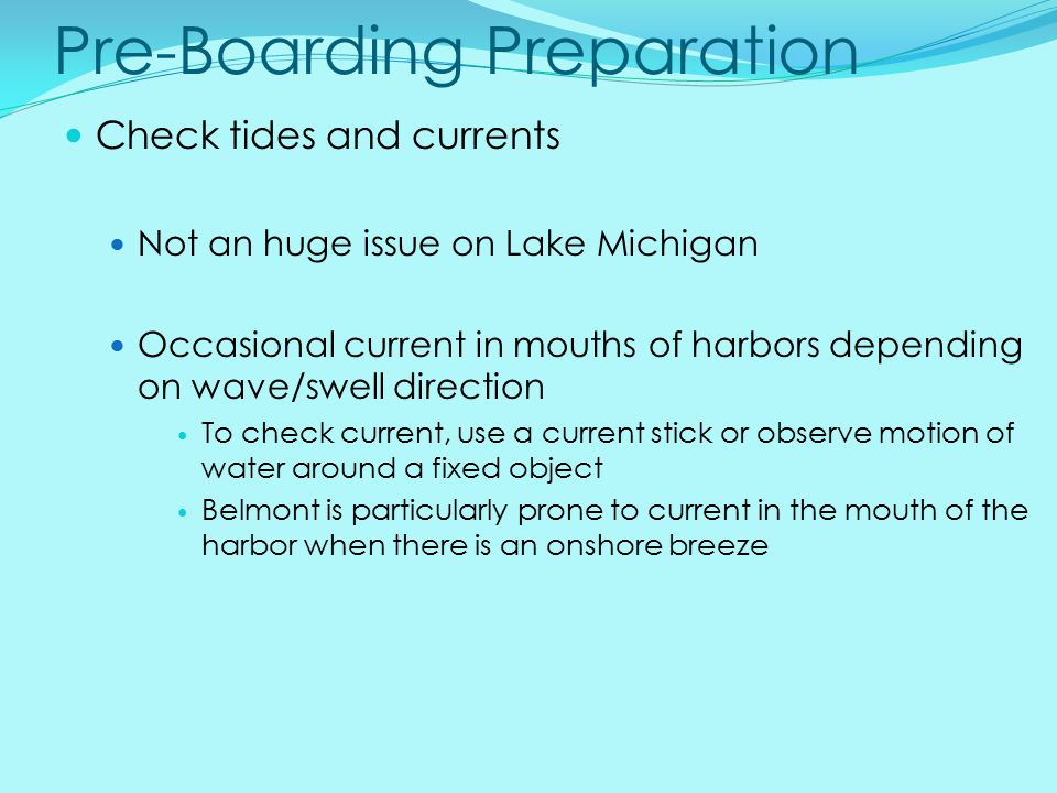 Pre-Boarding Preparation Check tides and currents Not an huge issue on Lake Michigan Occasional current in mouths of harbors depending on wave/swell direction To check current, use a current stick or observe motion of water around a fixed object Belmont is particularly prone to current in the mouth of the harbor when there is an onshore breeze