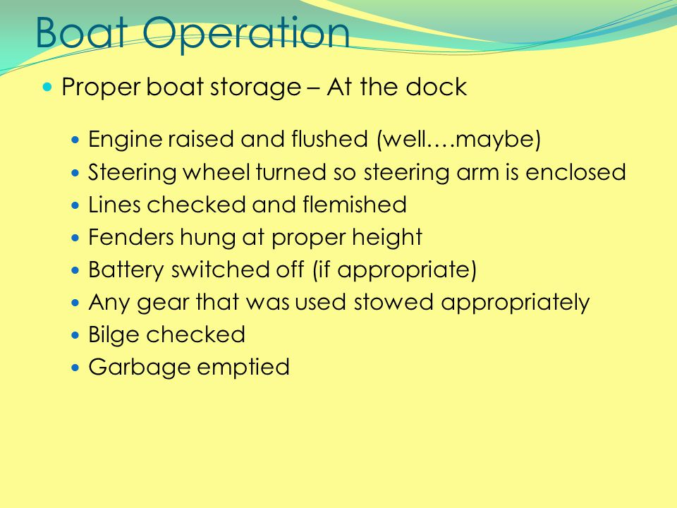 Boat Operation Proper boat storage – At the dock Engine raised and flushed (well….maybe) Steering wheel turned so steering arm is enclosed Lines checked and flemished Fenders hung at proper height Battery switched off (if appropriate) Any gear that was used stowed appropriately Bilge checked Garbage emptied