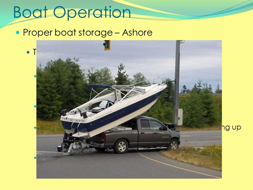 Boat Operation Proper boat storage – Ashore Trailer guidelines p.143 Be diligent with checking all aspects of trailer and connection Don't settle – if boat isn't seated properly, redo it Always remember to raise your engine before driving up the ramp.