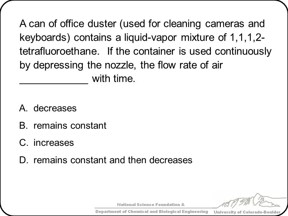 A can of office duster (used for cleaning cameras and keyboards) contains a liquid-vapor mixture of 1,1,1,2- tetrafluoroethane.