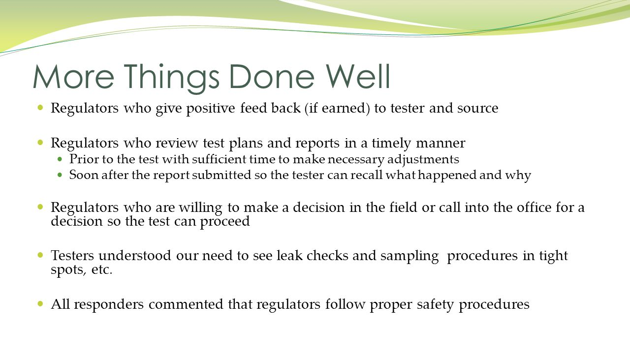Regulators who give positive feed back (if earned) to tester and source Regulators who review test plans and reports in a timely manner Prior to the test with sufficient time to make necessary adjustments Soon after the report submitted so the tester can recall what happened and why Regulators who are willing to make a decision in the field or call into the office for a decision so the test can proceed Testers understood our need to see leak checks and sampling procedures in tight spots, etc.