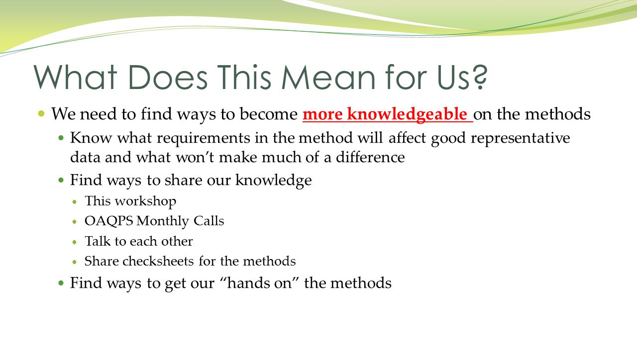 We need to find ways to become more knowledgeable on the methods Know what requirements in the method will affect good representative data and what won't make much of a difference Find ways to share our knowledge This workshop OAQPS Monthly Calls Talk to each other Share checksheets for the methods Find ways to get our hands on the methods What Does This Mean for Us
