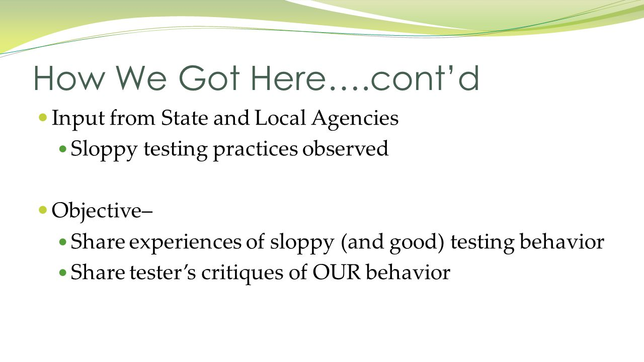 Input from State and Local Agencies Sloppy testing practices observed Objective– Share experiences of sloppy (and good) testing behavior Share tester's critiques of OUR behavior How We Got Here….cont'd
